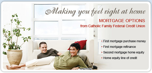 Making you feel right at home. Mortgage options from Catholic Family Federal Credit Union. First mortgage purchase money. First mortgage refinance. Second mortgage home equity. Home equity line of credit.